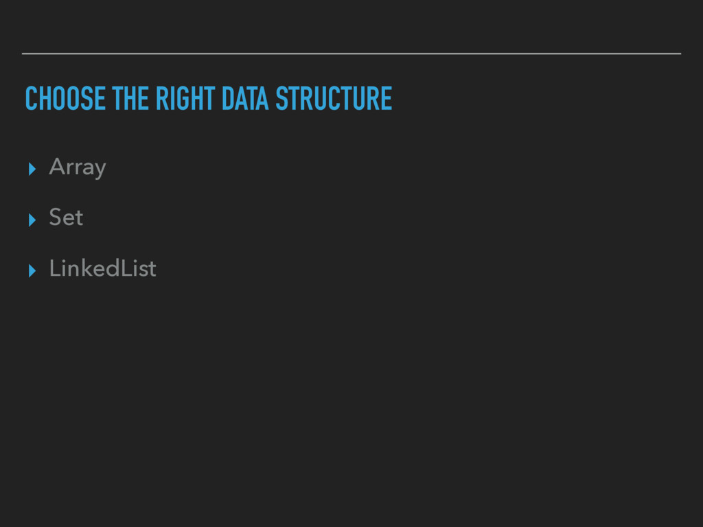CHOOSE THE RIGHT DATA STRUCTURE ▸ Array ▸ Set ▸...