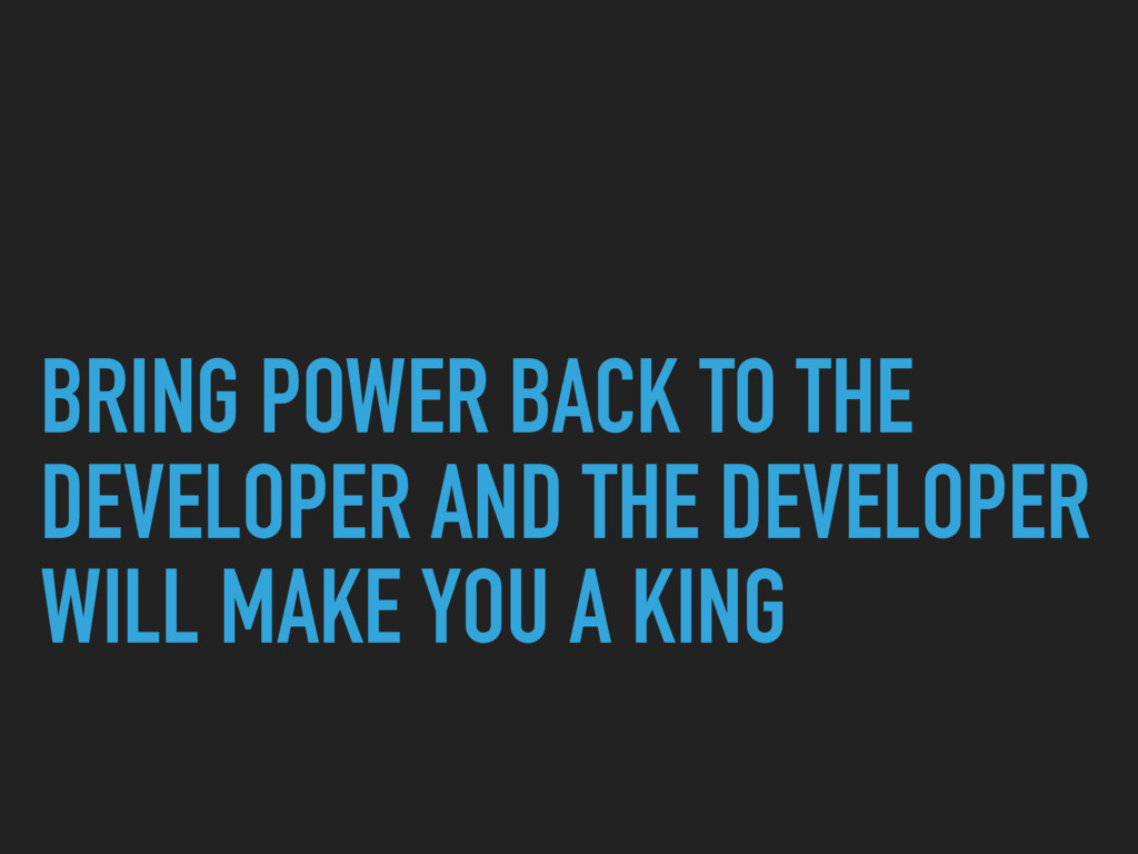 BRING POWER BACK TO THE DEVELOPER AND THE DEVEL...