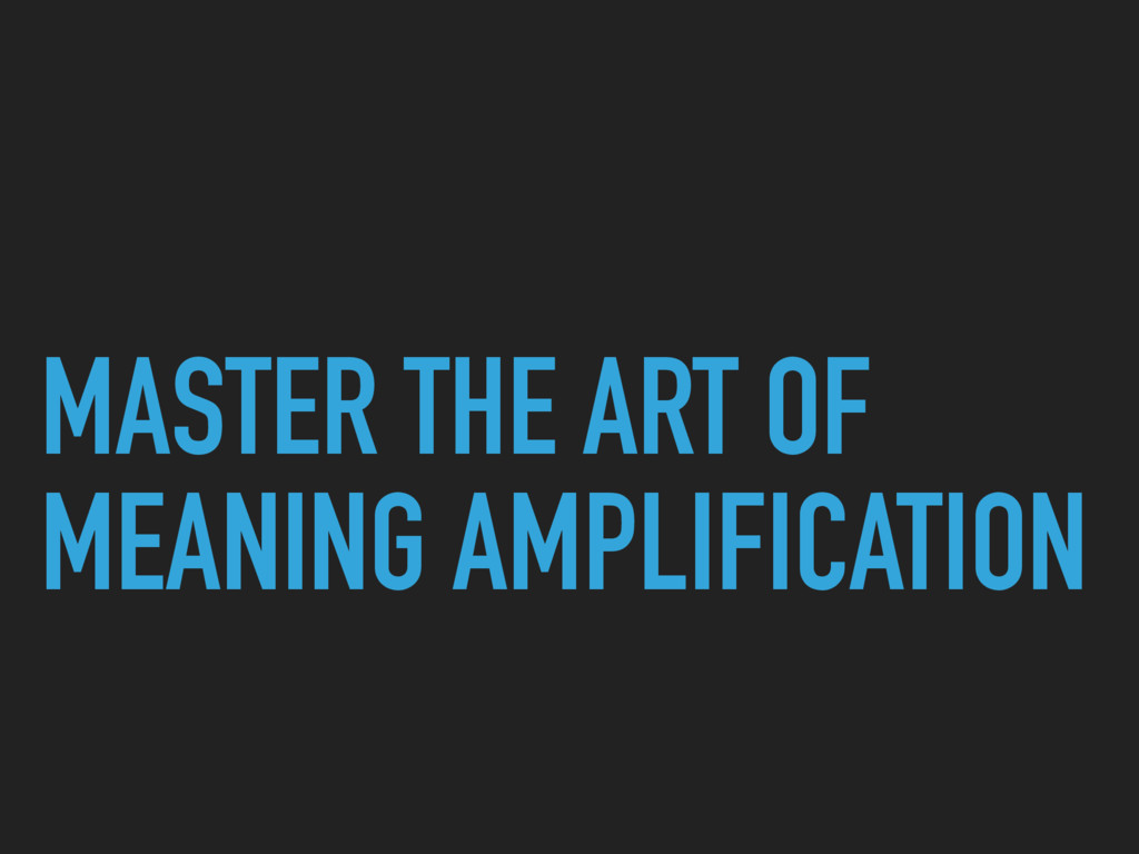 MASTER THE ART OF MEANING AMPLIFICATION