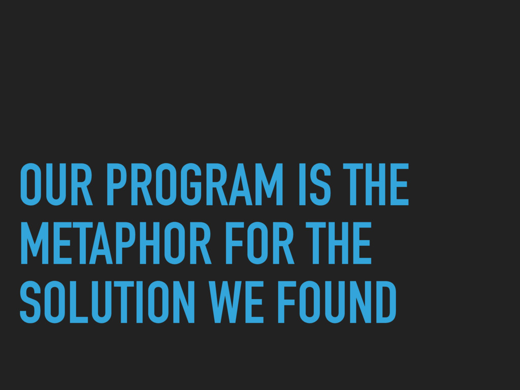 OUR PROGRAM IS THE METAPHOR FOR THE SOLUTION WE...