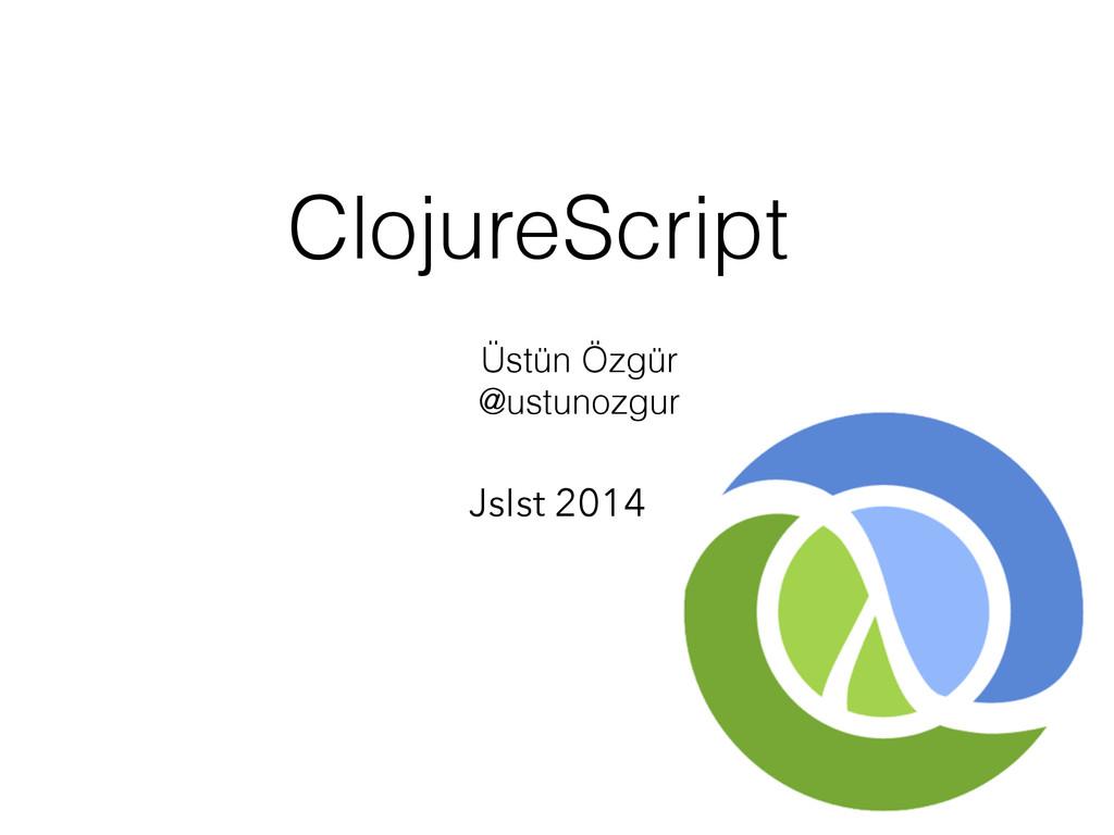Üstün Özgür @ustunozgur JsIst 2014 ClojureScript