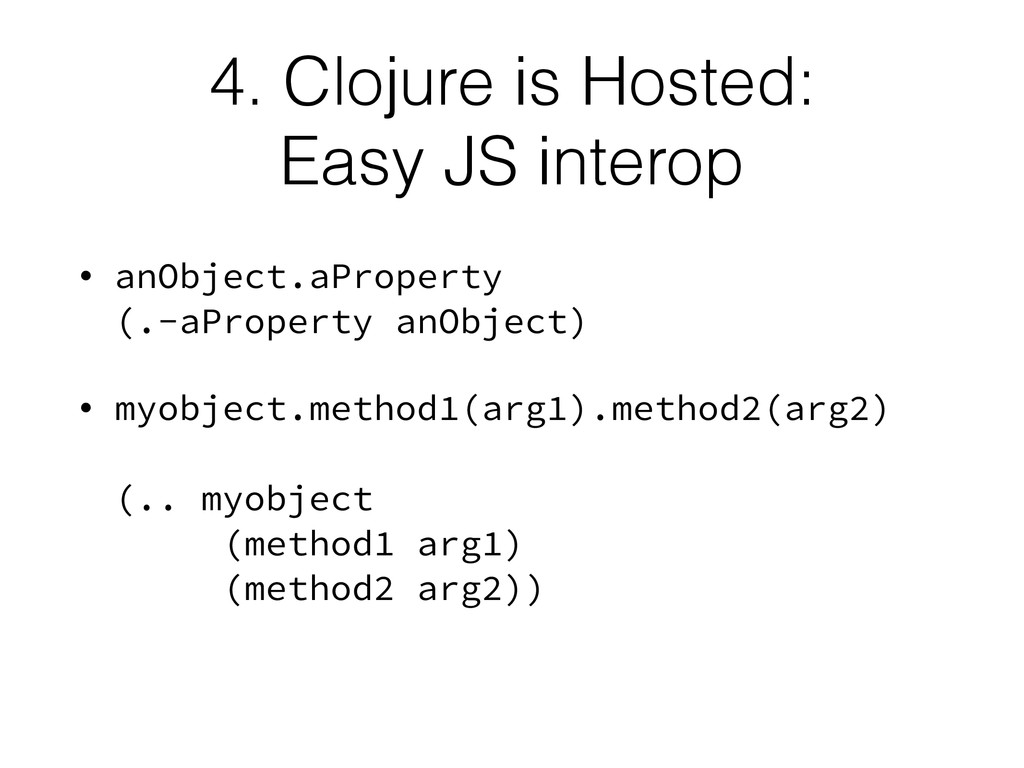 4. Clojure is Hosted:  Easy JS interop • anObj...