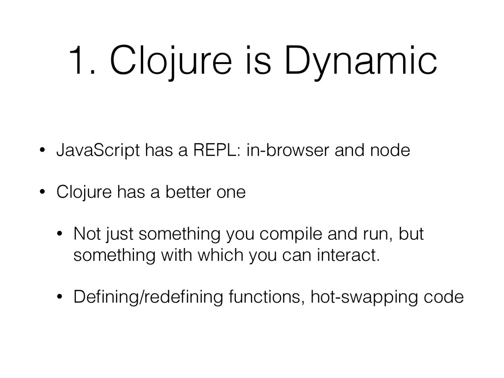1. Clojure is Dynamic • JavaScript has a REPL: ...