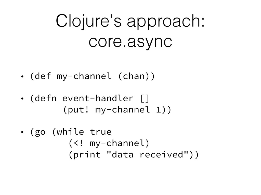 Clojure's approach: core.async • (def my-channe...