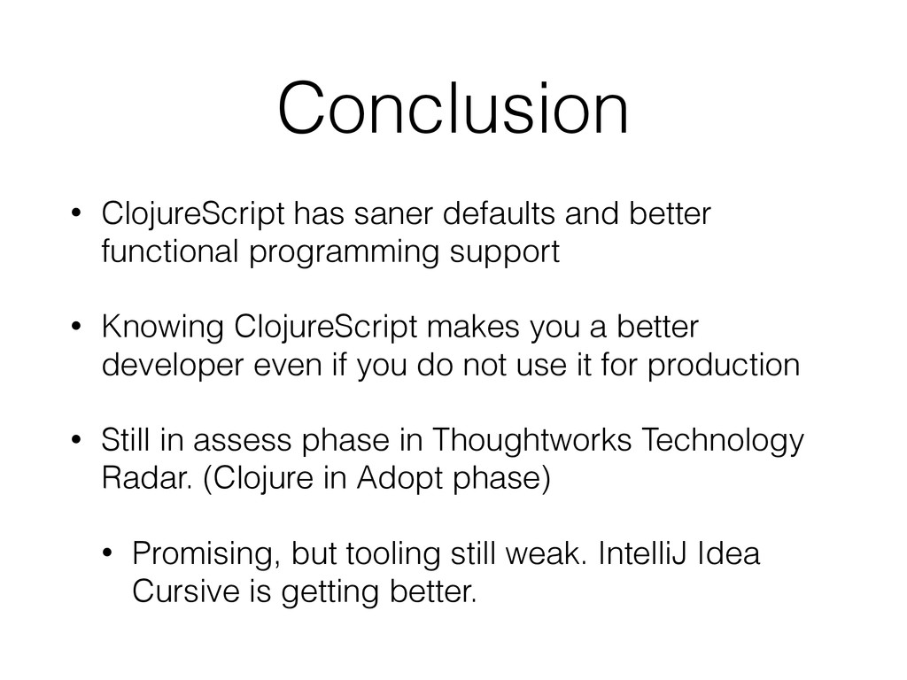 Conclusion • ClojureScript has saner defaults a...