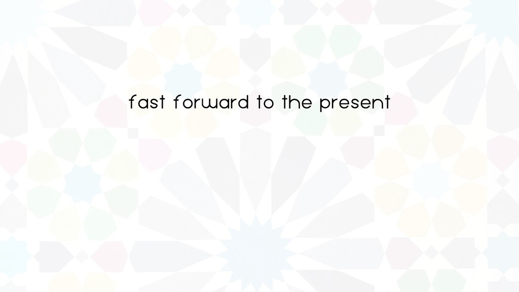 fast forward to the present