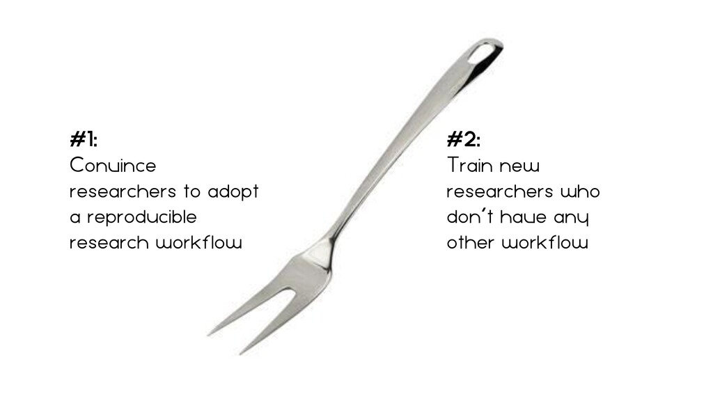 #1:   Convince researchers to adopt a reproduci...