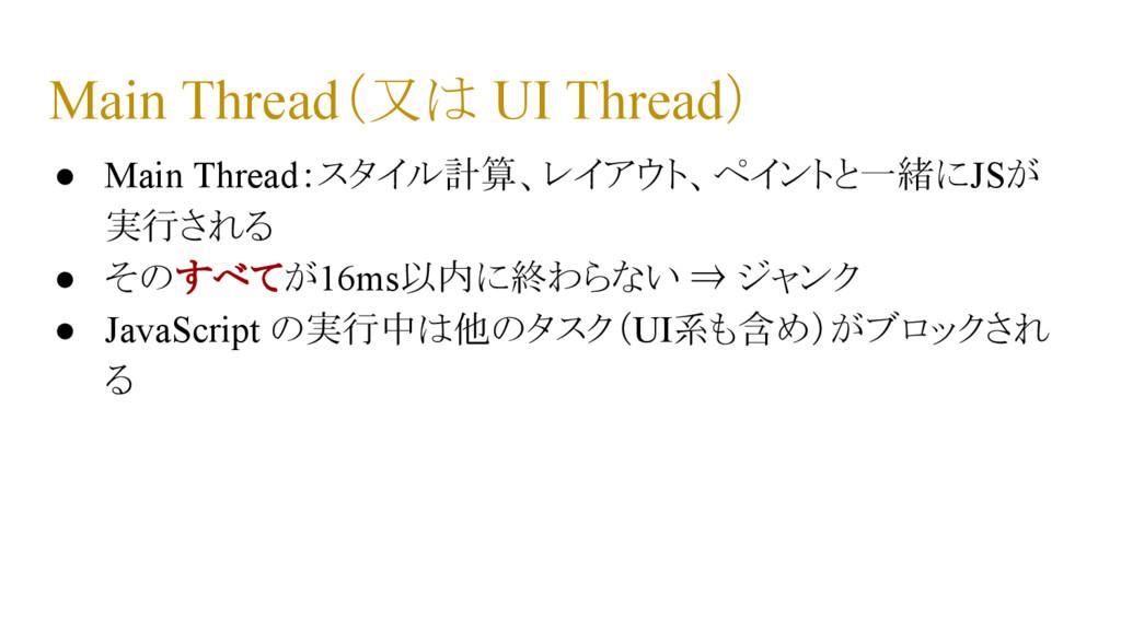 Main Thread(又は UI Thread) ● Main Thread:スタイル計算、...