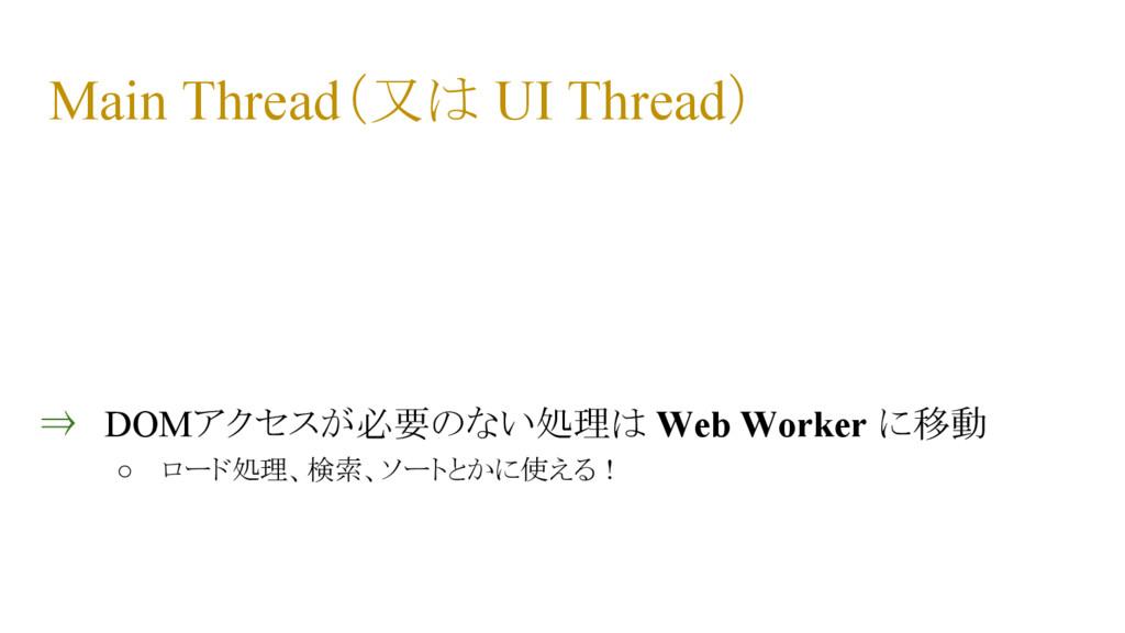 Main Thread(又は UI Thread) ⇒ DOMアクセスが必要のない処理は We...