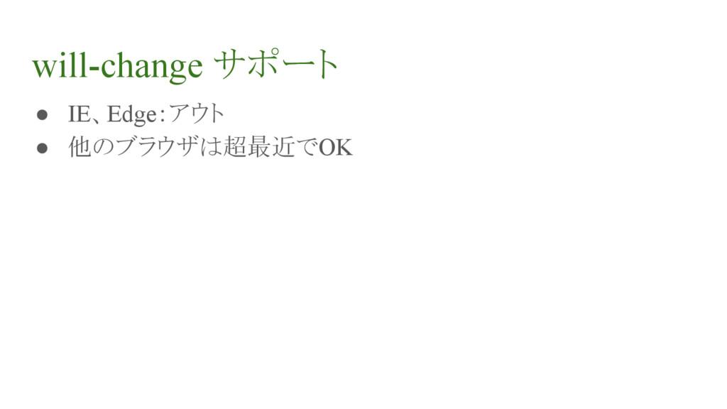 will-change サポート ● IE、Edge:アウト ● 他のブラウザは超最近でOK