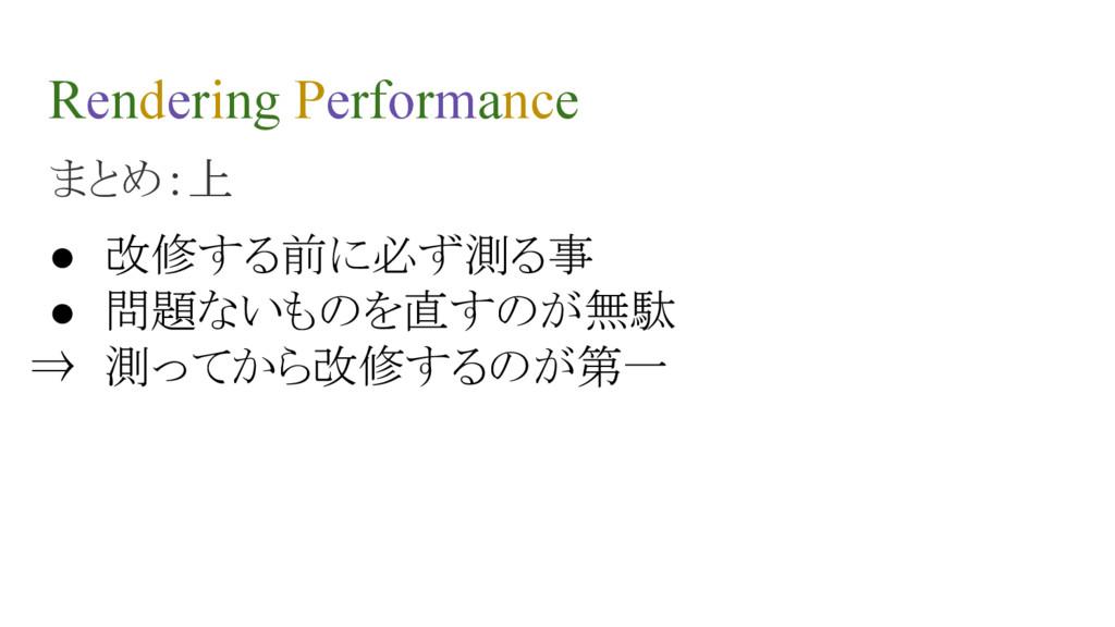 Rendering Performance まとめ:上 ● 改修する前に必ず測る事 ● 問題な...
