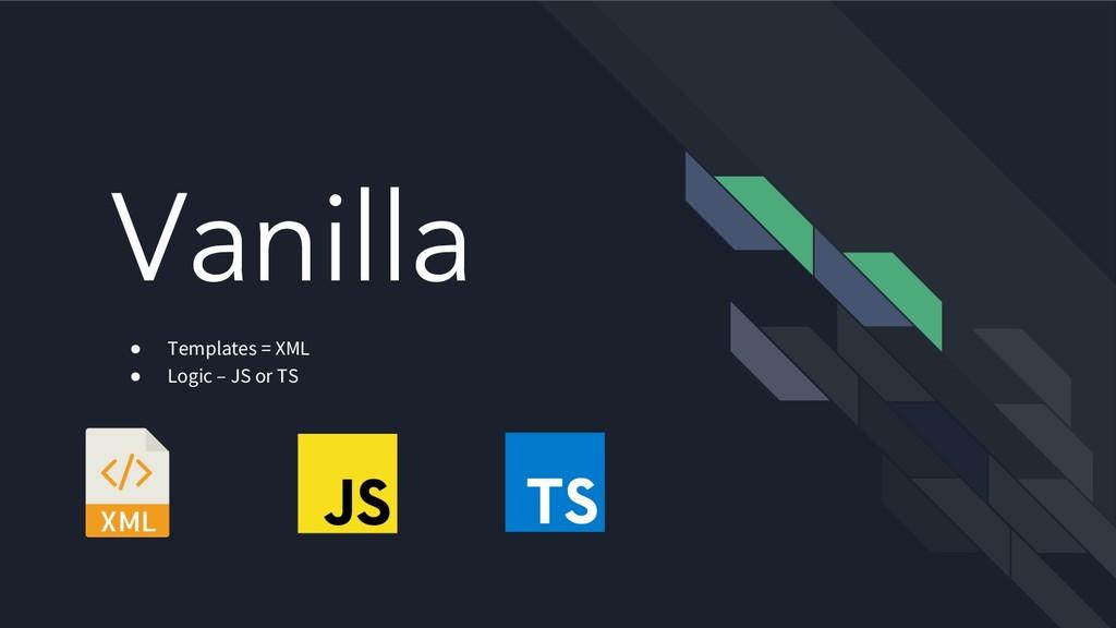 Vanilla ● Templates = XML ● Logic – JS or TS
