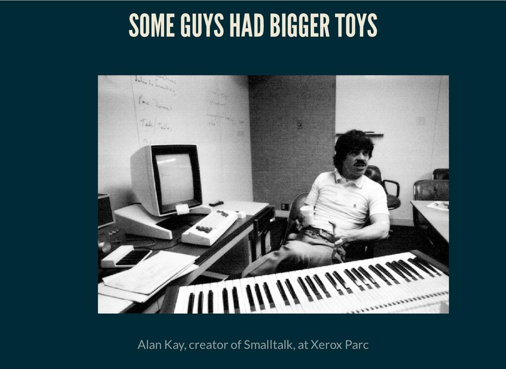 SOME GUYS HAD BIGGER TOYS Alan Kay, creator of ...