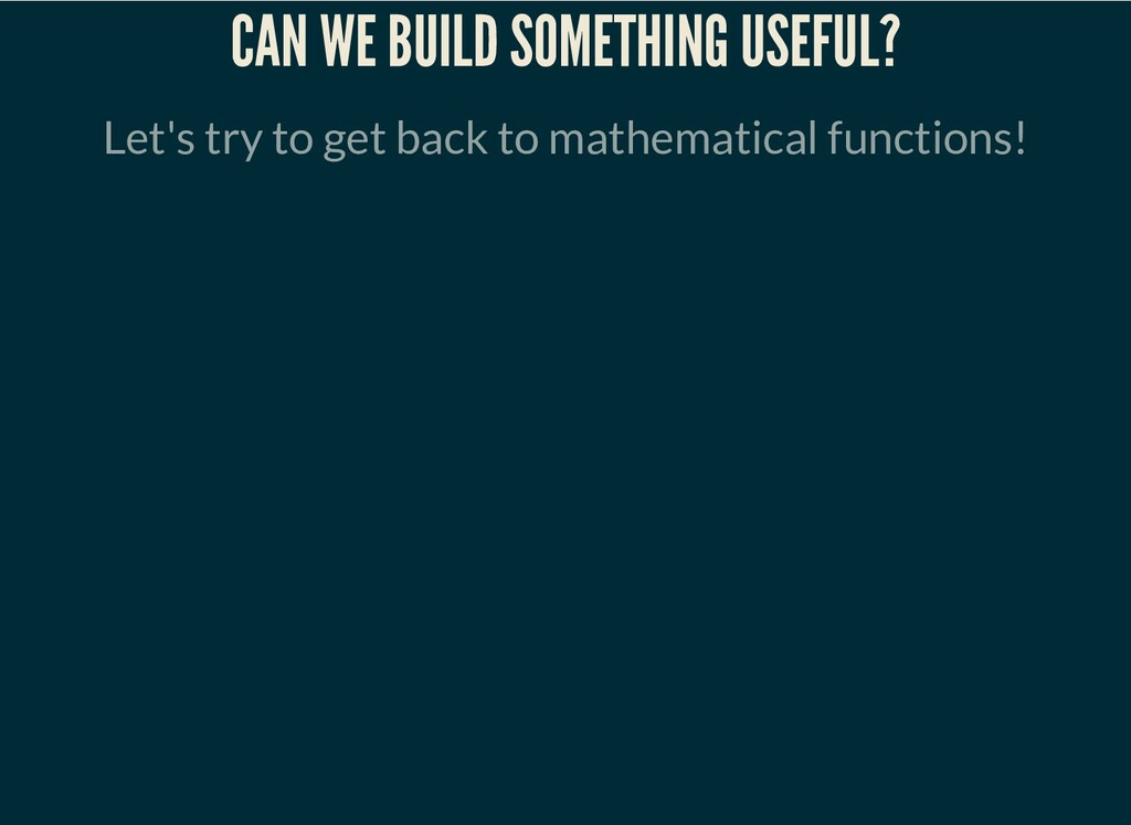 CAN WE BUILD SOMETHING USEFUL? Let's try to get...