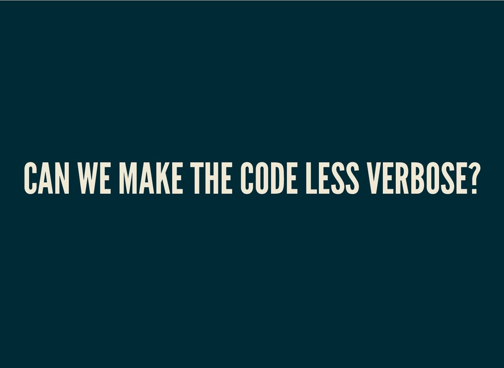 CAN WE MAKE THE CODE LESS VERBOSE?