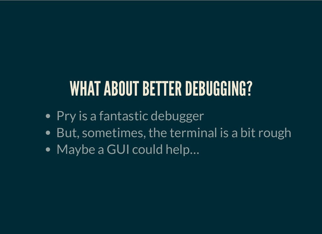WHAT ABOUT BETTER DEBUGGING? Pry is a fantastic...