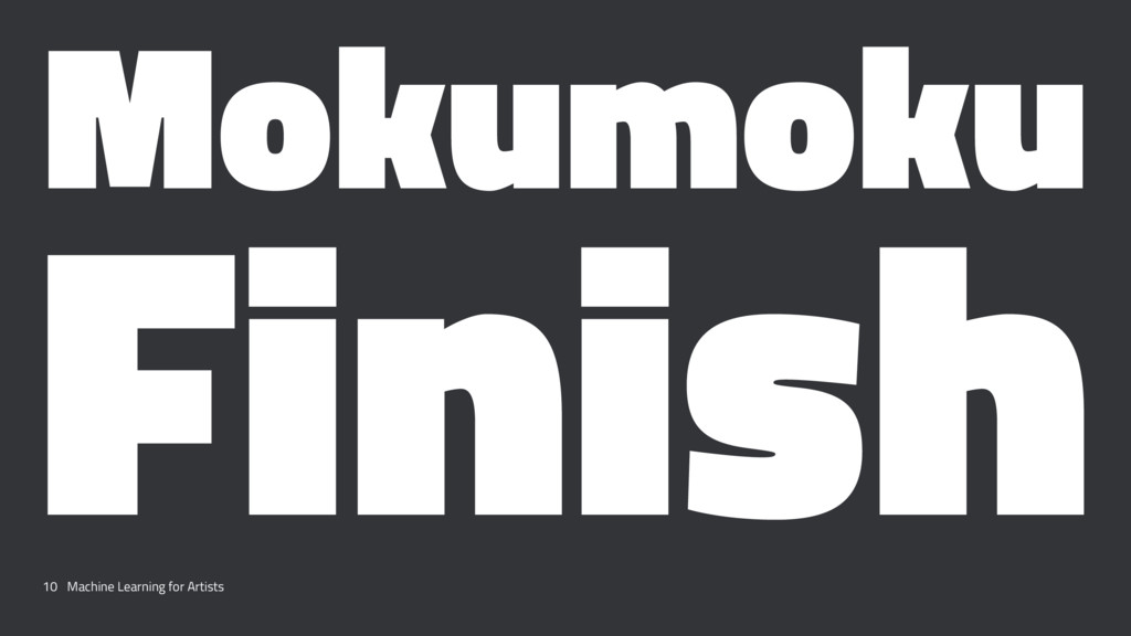 Mokumoku Finish 10 Machine Learning for Artists