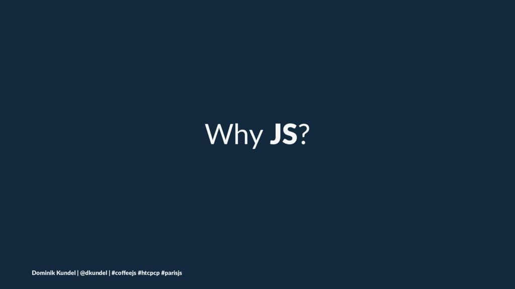 Why JS? Dominik Kundel | @dkundel | #coffeejs #h...