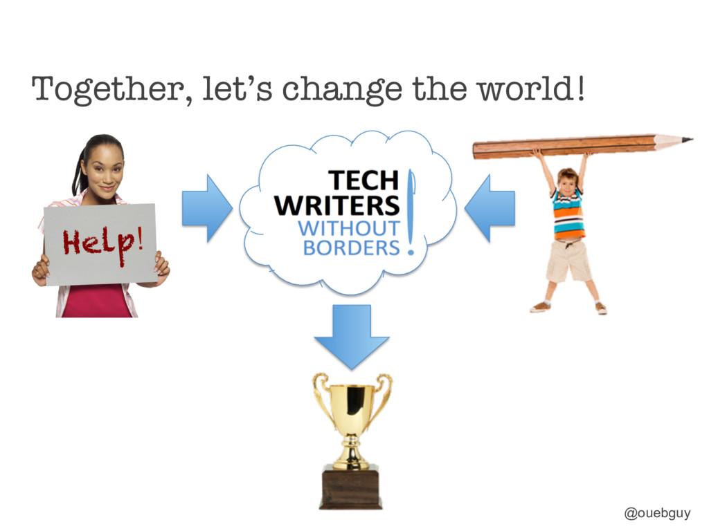 Together, let's change the world! @ouebguy Hel...