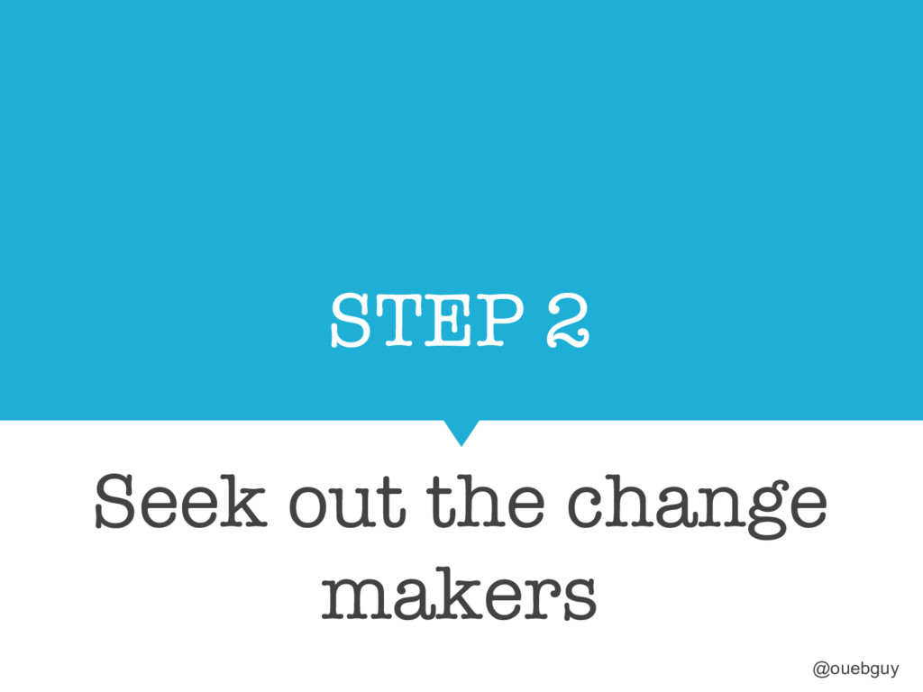 STEP 2 Seek out the change makers @ouebguy