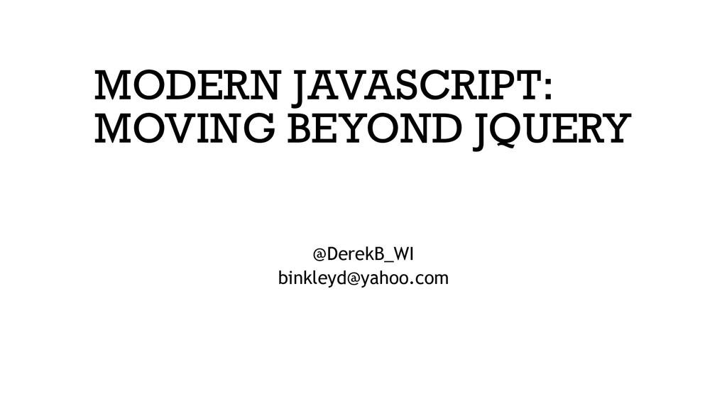 MODERN JAVASCRIPT: MOVING BEYOND JQUERY @DerekB...