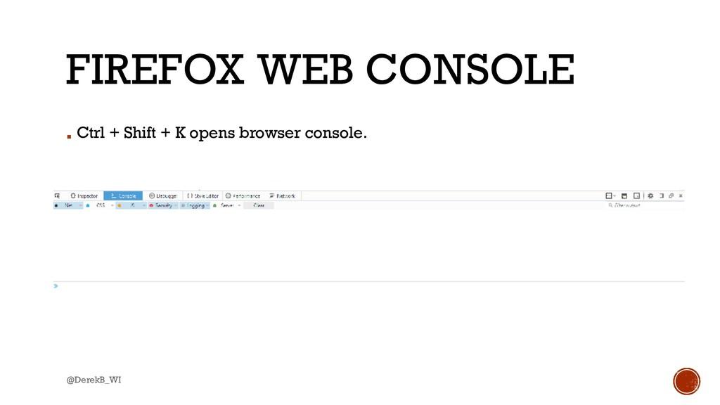@DerekB_WI FIREFOX WEB CONSOLE ▪ Ctrl + Shift +...