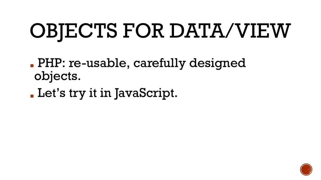 OBJECTS FOR DATA/VIEW ▪ PHP: re-usable, careful...