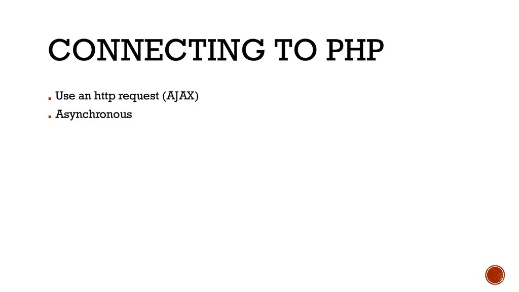 CONNECTING TO PHP ▪ Use an http request (AJAX) ...