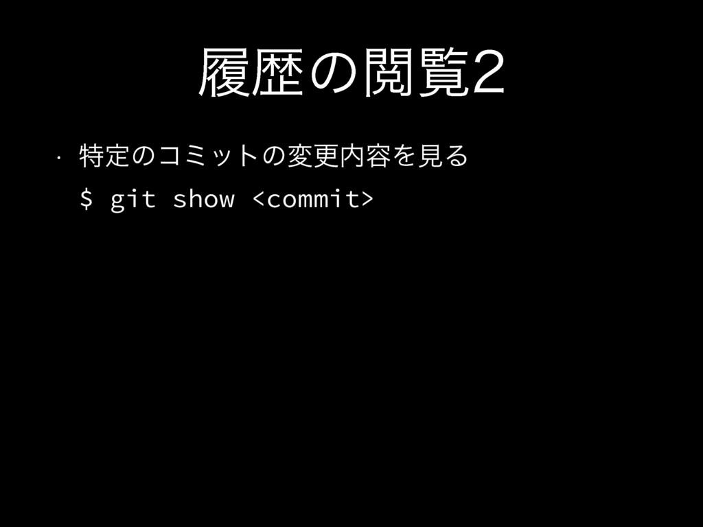 ཤྺͷӾཡ w ಛఆͷίϛοτͷมߋ༰ΛݟΔ $ git show <commit>