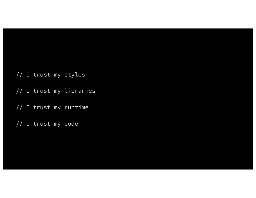 // I trust my styles // I trust my libraries //...