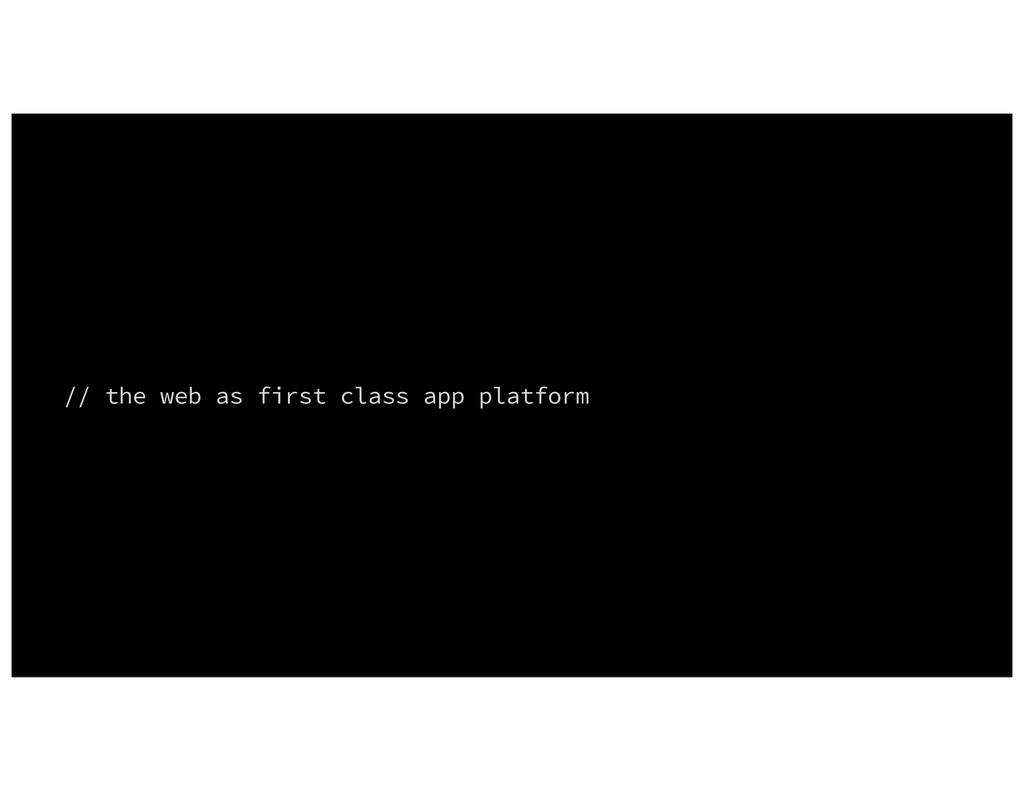 // the web as first class app platform