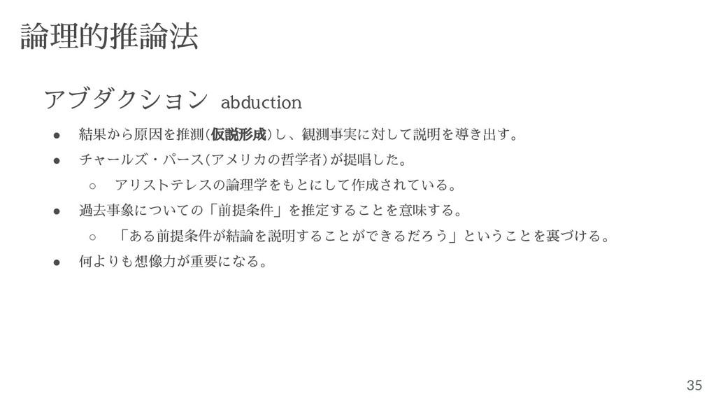35 論理的推論法 アブダクション abduction ● 結果から原因を推測(仮説形成)し、...