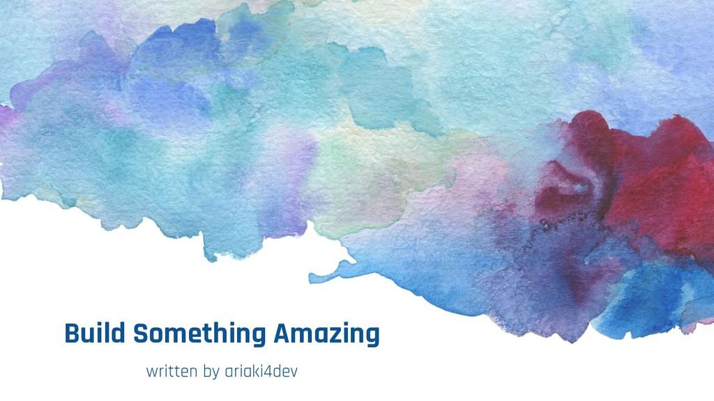 Build Something Amazing written by ariaki4dev