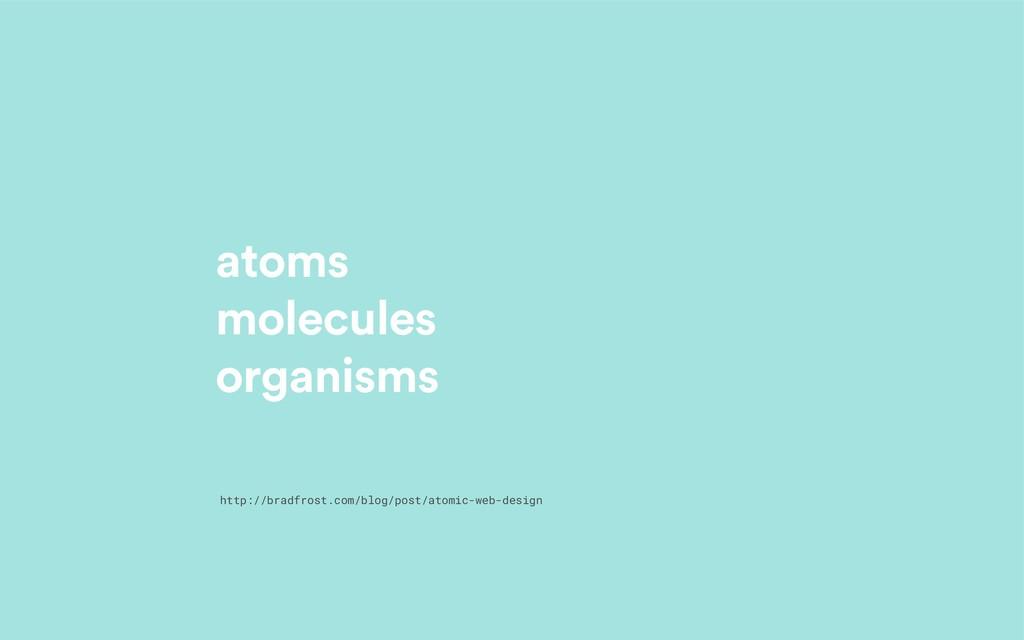 atoms molecules organisms http://bradfrost.com/...