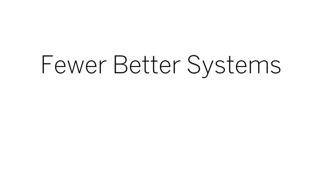Fewer Better Systems