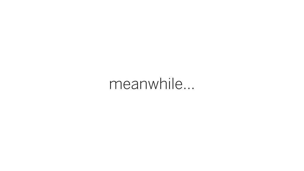 meanwhile...