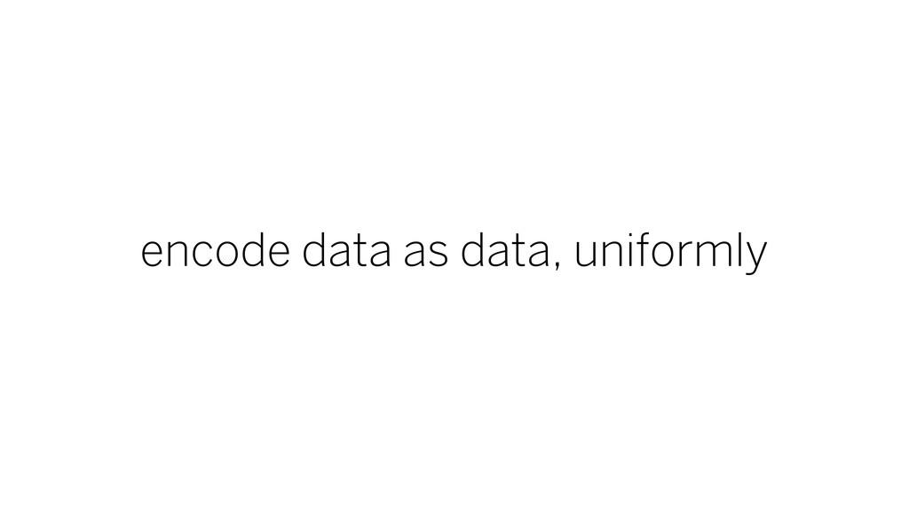 encode data as data, uniformly