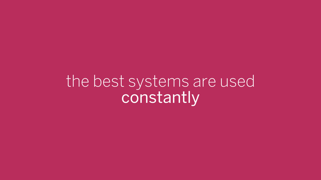 the best systems are used constantly