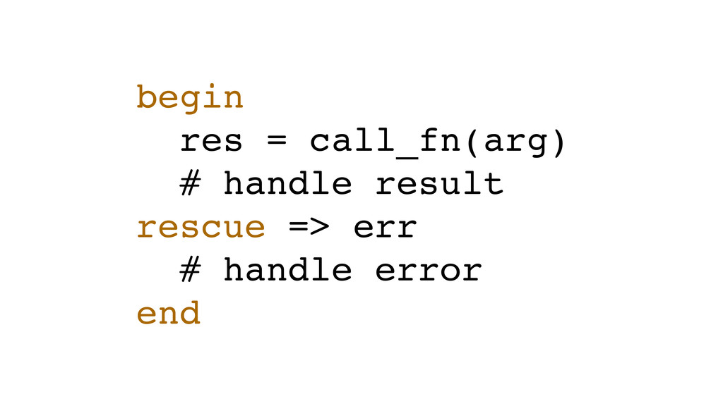 begin res = call_fn(arg) # handle result rescue...