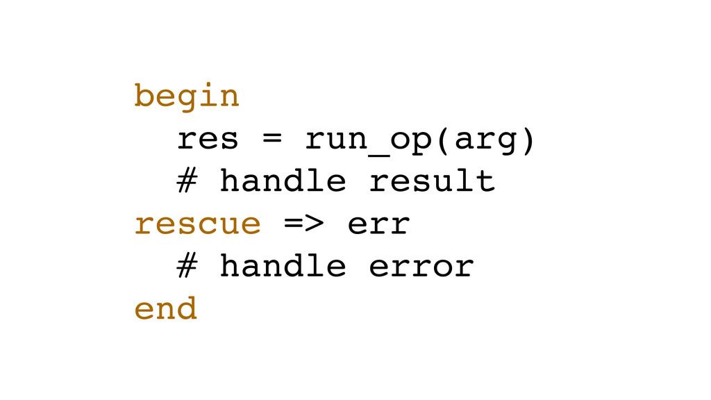 begin res = run_op(arg) # handle result rescue ...