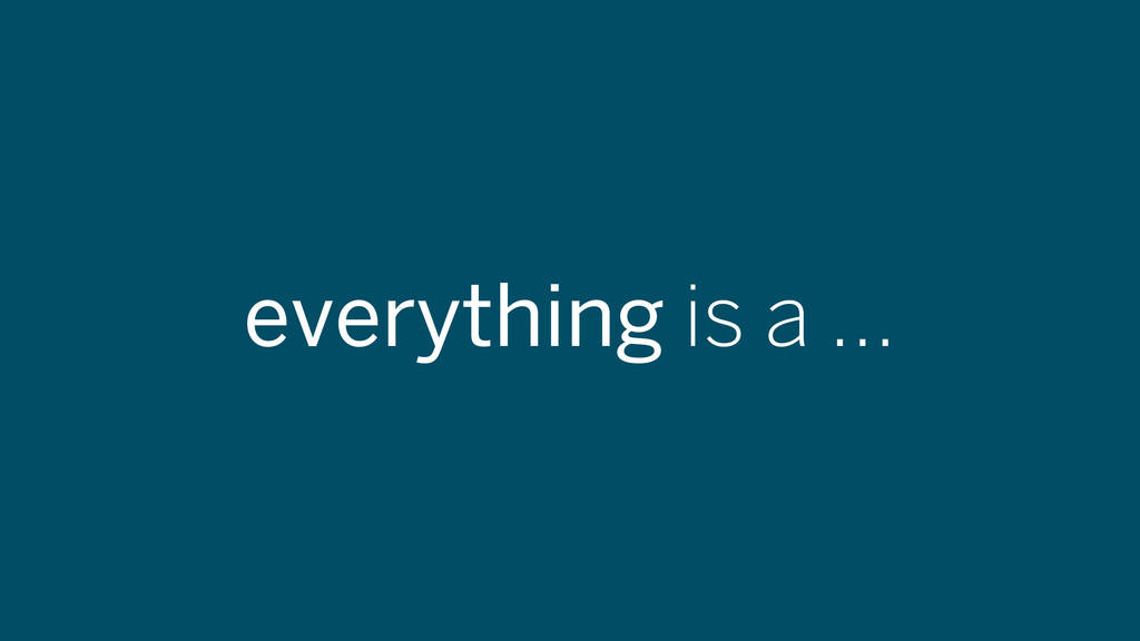 everything is a ...