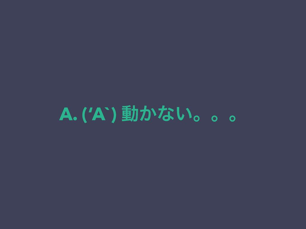 A. ('A`) ಈ͔ͳ͍ɻɻɻ