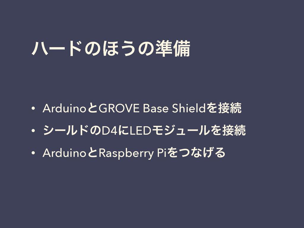 ϋʔυͷ΄͏ͷ४උ • ArduinoͱGROVE Base ShieldΛଓ • γʔϧυ...