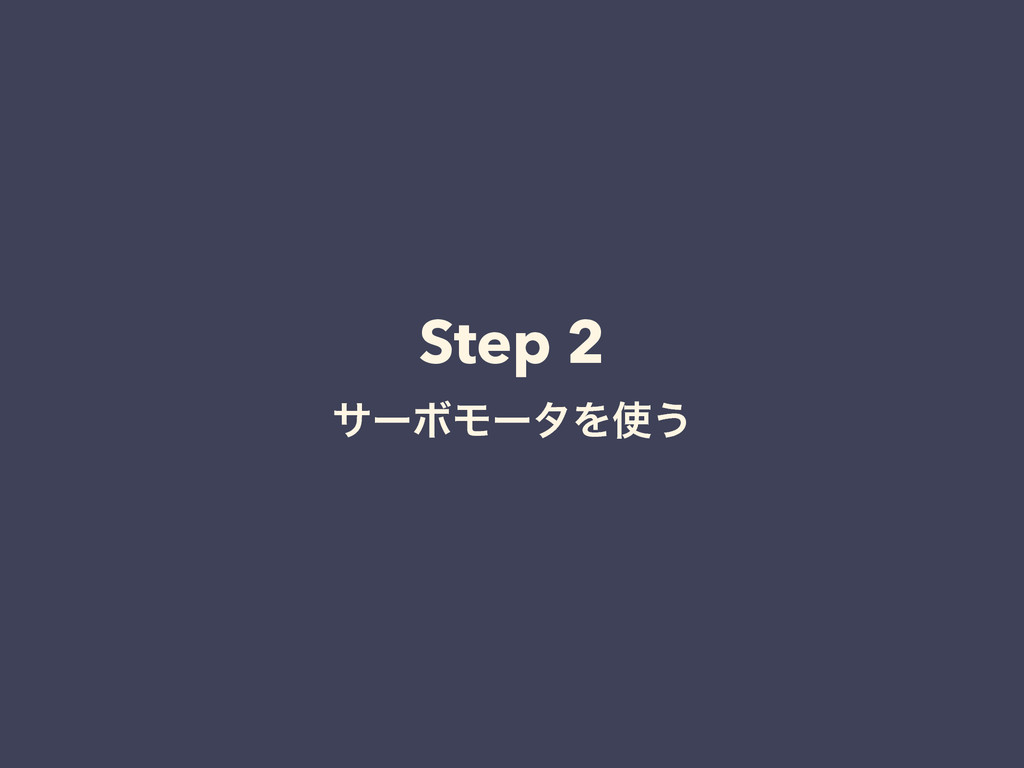 Step 2 αʔϘϞʔλΛ͏