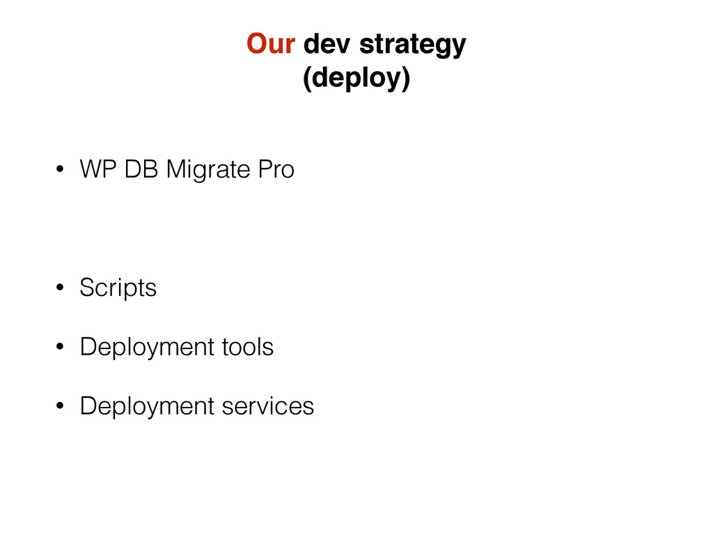 Our dev strategy (deploy) • WP DB Migrate Pro •...