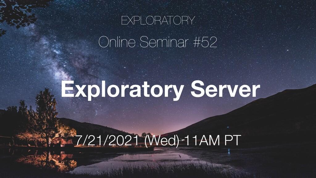 EXPLORATORY Online Seminar #52 7/21/2021 (Wed) ...
