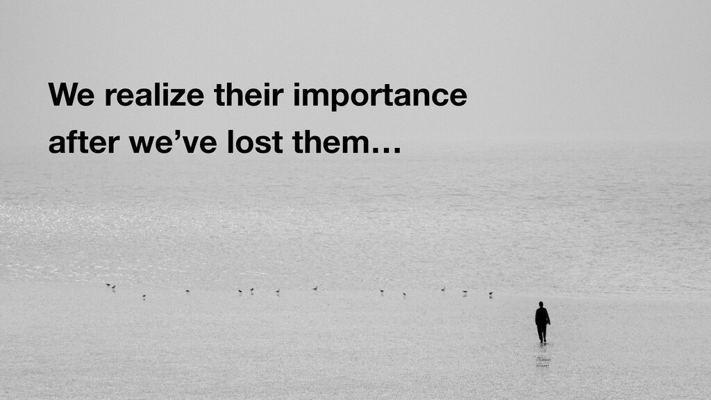 We realize their importance after we've lost th...