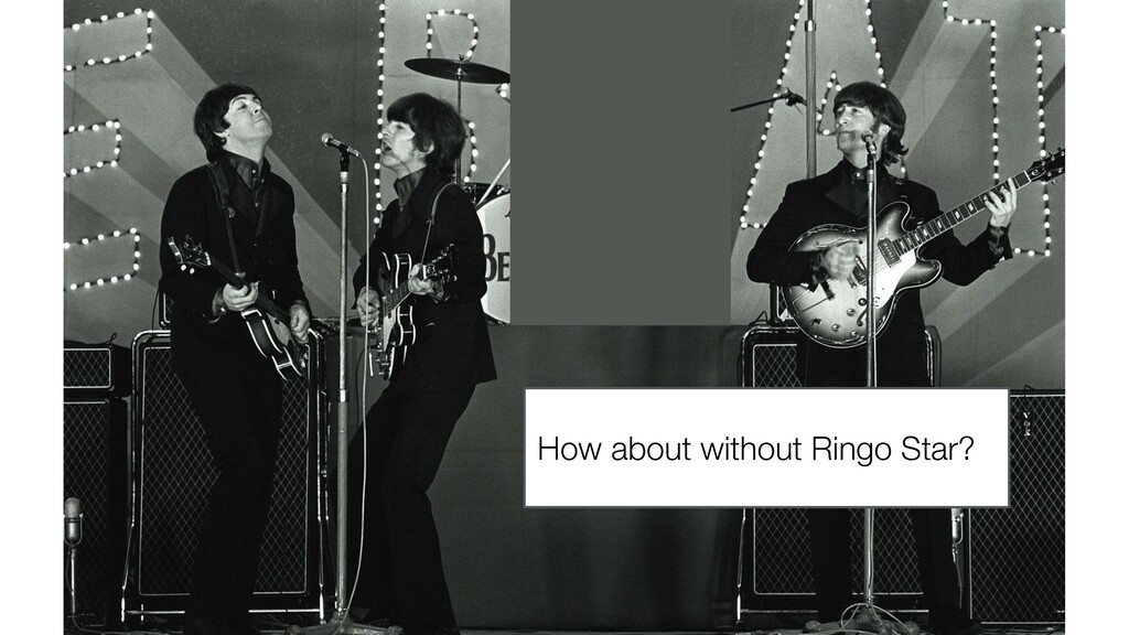 How about without Ringo Star?