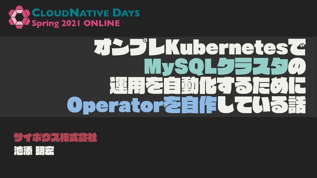Slide Top: オンプレKubernetesでMySQLクラスタの運用を自動化するためにOperatorを自作している話