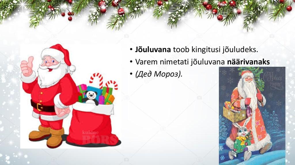 • Jõuluvana toob kingitusi jõuludeks. • Varem n...